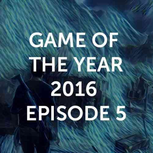 Game of the Year 2016 Episode 5